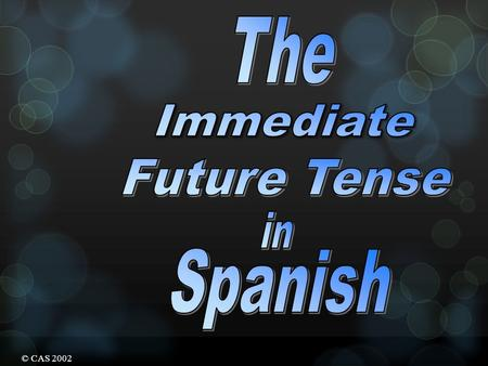 © CAS 2002 The Immediate Future Tense The Immediate Future Tense is formed by using The verb ir + a + infinitive voy vas va vamos vais van a jugar comer.