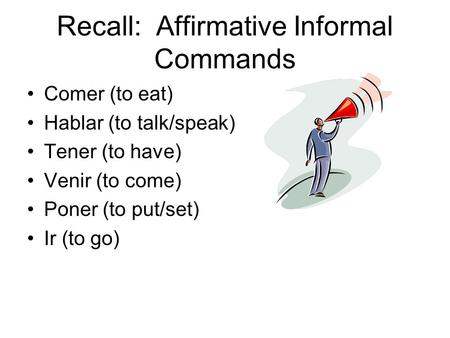 Recall: Affirmative Informal Commands Comer (to eat) Hablar (to talk/speak) Tener (to have) Venir (to come) Poner (to put/set) Ir (to go)