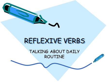 "REFLEXIVE VERBS TALKING ABOUT DAILY ROUTINE. You know a verb is reflexive if… It ends in – ""SE"" Ej: lavarse, despertarse, secarse, cepillarse etc The."