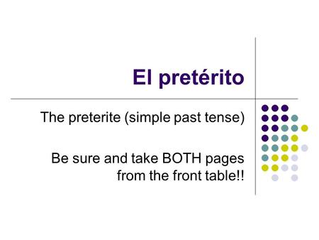 El pretérito The preterite (simple past tense) Be sure and take BOTH pages from the front table!!