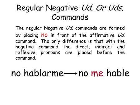 Regular Negative Ud. Or Uds. Commands The regular Negative Ud. commands are formed by placing no in front of the affirmative Ud. command. The only difference.