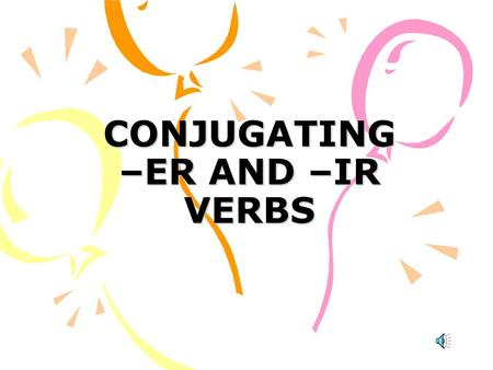 CONJUGATING –ER AND –IR VERBS WE HAVE ALREADY LEARNED THAT MANY SPANISH VERBS END IN –AR THE OTHER TWO FAMILIES OF VERBS END IN –ER AND –IR.