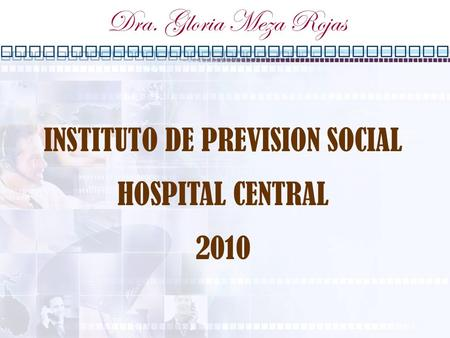 INSTITUTO DE PREVISION SOCIAL HOSPITAL CENTRAL 2010 Dra. Gloria Meza Rojas.