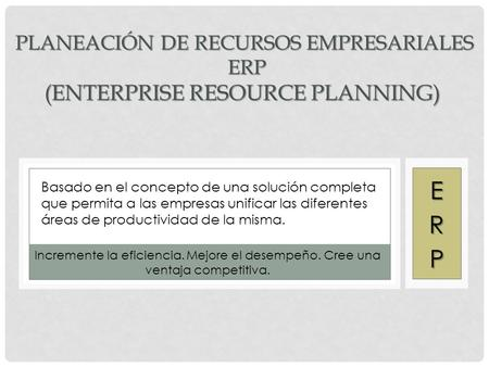 PLANEACIÓN DE RECURSOS EMPRESARIALES ERP (ENTERPRISE RESOURCE PLANNING) PLANEACIÓN DE RECURSOS EMPRESARIALES ERP (ENTERPRISE RESOURCE PLANNING) Basado.