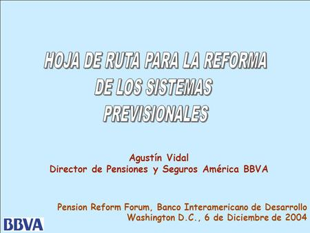 1 Pension Reform Forum, Banco Interamericano de Desarrollo Washington D.C., 6 de Diciembre de 2004 Agustín Vidal Director de Pensiones y Seguros América.