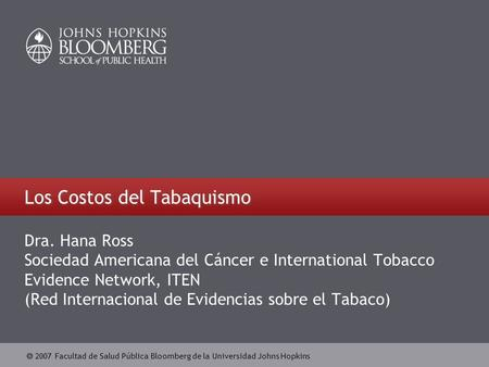  2007 Facultad de Salud Pública Bloomberg de la Universidad Johns Hopkins Los Costos del Tabaquismo Dra. Hana Ross Sociedad Americana del Cáncer e International.