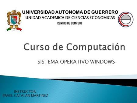 SISTEMA OPERATIVO WINDOWS UNIVERSIDAD AUTONOMA DE GUERRERO UNIDAD ACADEMICA DE CIENCIAS ECONOMICAS CENTRO DE COMPUTO INSTRUCTOR: PAVEL CATALAN MARTINEZ.