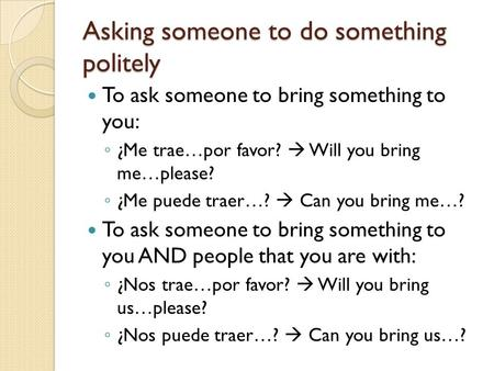 Asking someone to do something politely To ask someone to bring something to you: ◦ ¿Me trae…por favor?  Will you bring me…please? ◦ ¿Me puede traer…?