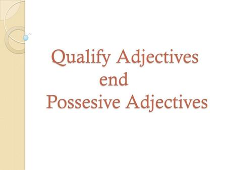 Qualify Adjectives end Possesive Adjectives Qualify Adjectives end Possesive Adjectives.