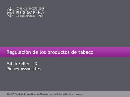  2007 Facultad de Salud Pública Bloomberg de la Universidad Johns Hopkins Regulación de los productos de tabaco Mitch Zeller, JD Pinney Associates.