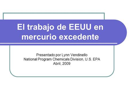 El trabajo de EEUU en mercurio excedente Presentado por Lynn Vendinello National Program Chemicals Division, U.S. EPA Abril, 2009.