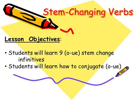 Stem-Changing Verbs Lesson Objectives: Students will learn 9 (o-ue) stem change infinitives Students will learn how to conjugate (o-ue)