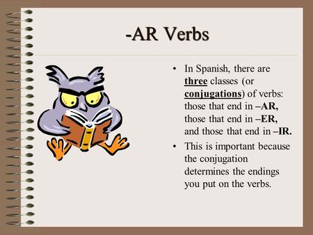 -AR Verbs In Spanish, there are three classes (or conjugations) of verbs: those that end in –AR, those that end in –ER, and those that end in –IR. This.