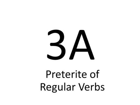 "3A Preterite of Regular Verbs Preterite means ""past tense"" Preterite verbs deal with ""completed past action"" The ending tells who did the action."