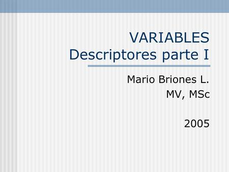 VARIABLES Descriptores parte I Mario Briones L. MV, MSc 2005.