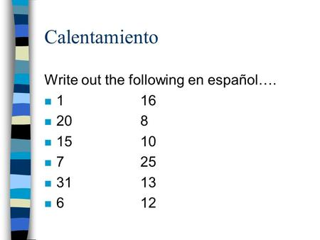 Calentamiento Write out the following en español…. n 116 n 208 n 1510 n 7 25 n 3113 n 612.