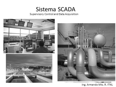 Sistema SCADA Ing. Armando Mtz. R. ITNL Supervisory Control and Data Acquisition.