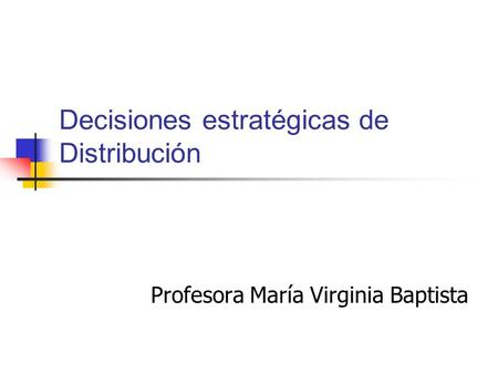 Decisiones estratégicas de Distribución Profesora María Virginia Baptista.