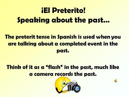 ¡El Preterito! Speaking about the past… The preterit tense in Spanish is used when you are talking about a completed event in the past. Think of it as.