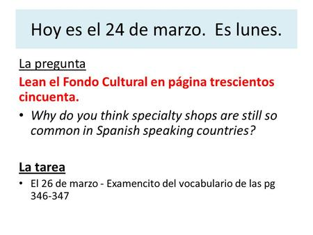 Hoy es el 24 de marzo. Es lunes. La pregunta Lean el Fondo Cultural en página trescientos cincuenta. Why do you think specialty shops are still so common.