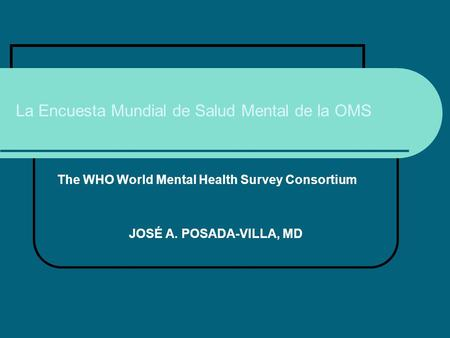 La Encuesta Mundial de Salud Mental de la OMS The WHO World Mental Health Survey Consortium JOSÉ A. POSADA-VILLA, MD.