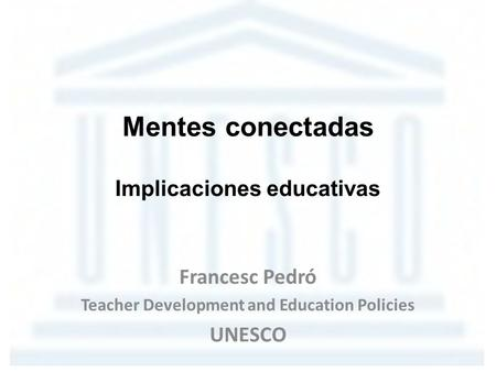 Mentes conectadas Implicaciones educativas Francesc Pedró Teacher Development and Education Policies UNESCO.