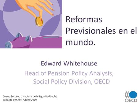 Reformas Previsionales en el mundo. Edward Whitehouse Head of Pension Policy Analysis, Social Policy Division, OECD Cuarto Encuentro Nacional de la Seguridad.