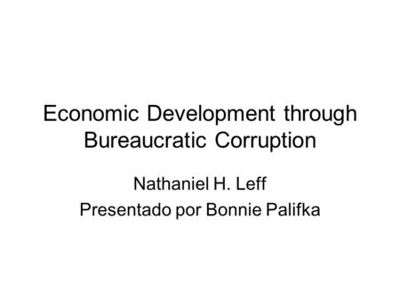 Economic Development through Bureaucratic Corruption Nathaniel H. Leff Presentado por Bonnie Palifka.