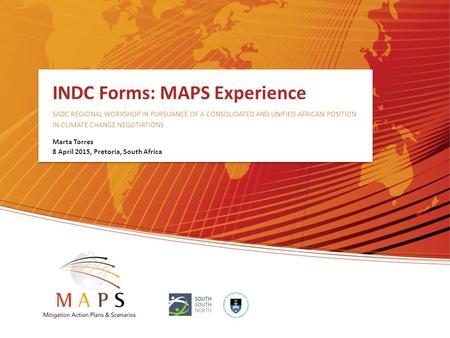 INDC Forms: MAPS Experience SADC REGIONAL WORKSHOP IN PURSUANCE OF A CONSOLIDATED AND UNIFIED AFRICAN POSITION IN CLIMATE CHANGE NEGOTIATIONS Marta Torres.