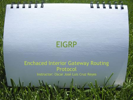 EIGRP Enchaced Interior Gateway Routing Protocol Instructor: Oscar José Luis Cruz Reyes.