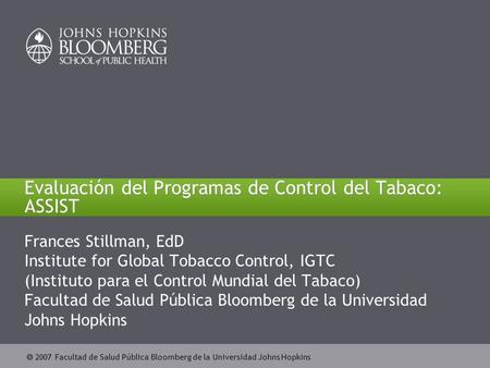  2007 Johns Hopkins Bloomberg School of Public Health  2007 Facultad de Salud Pública Bloomberg de la Universidad Johns Hopkins Evaluación del Programas.