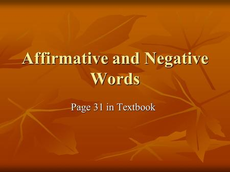 Affirmative and Negative Words Page 31 in Textbook.