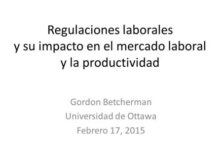 Regulaciones laborales y su impacto en el mercado laboral y la productividad Gordon Betcherman Universidad de Ottawa Febrero 17, 2015.