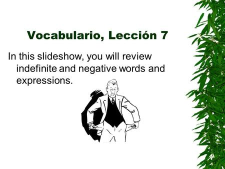 Vocabulario, Lección 7 In this slideshow, you will review indefinite and negative words and expressions.