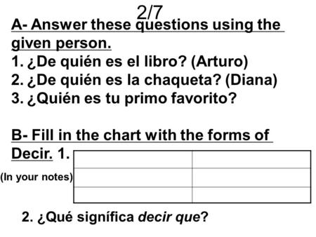 2/7 A- Answer these questions using the given person. 1.¿De quién es el libro? (Arturo) 2.¿De quién es la chaqueta? (Diana) 3.¿Quién es tu primo favorito?