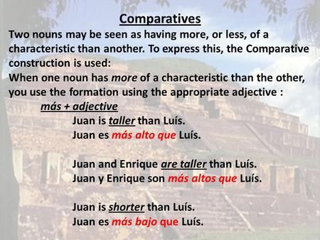 Comparatives Two nouns may be seen as having more, or less, of a characteristic than another. To express this, the Comparative construction is used: When.