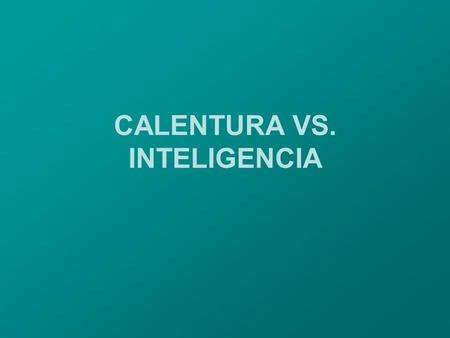CALENTURA VS. INTELIGENCIA