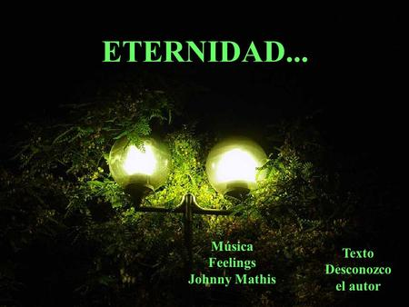 ETERNIDAD... Música Feelings Johnny Mathis Texto Desconozco el autor.