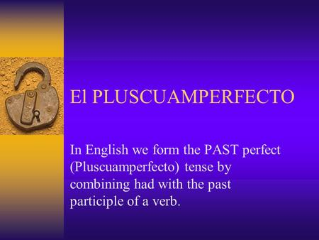 El PLUSCUAMPERFECTO In English we form the PAST perfect (Pluscuamperfecto) tense by combining had with the past participle of a verb.