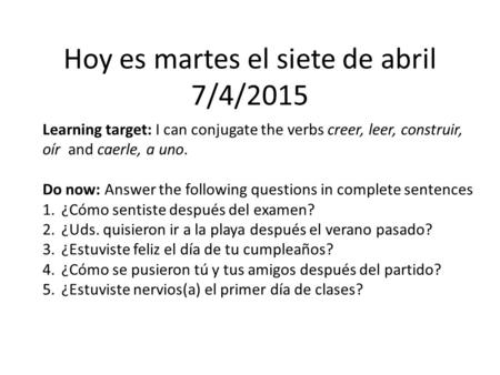 Hoy es martes el siete de abril 7/4/2015 Learning target: I can conjugate the verbs creer, leer, construir, oír and caerle, a uno. Do now: Answer the following.