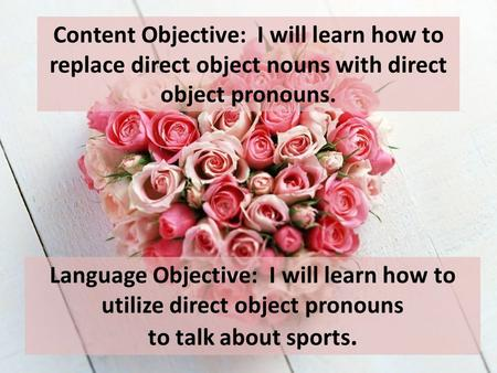 Content Objective: I will learn how to replace direct object nouns with direct object pronouns. Language Objective: I will learn how to utilize direct.