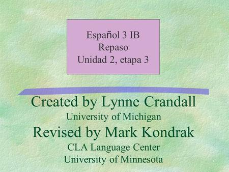 Created by Lynne Crandall University of Michigan Revised by Mark Kondrak CLA Language Center University of Minnesota Espa ñ ol 3 IB Repaso Unidad 2, etapa.