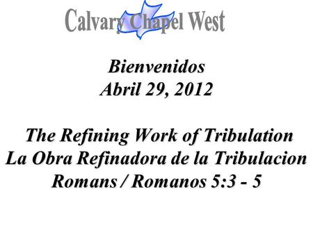 Bienvenidos Abril 29, 2012 The Refining Work of Tribulation La Obra Refinadora de la Tribulacion Romans / Romanos 5:3 - 5.