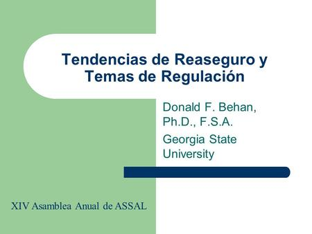 Tendencias de Reaseguro y Temas de Regulación Donald F. Behan, Ph.D., F.S.A. Georgia State University XIV Asamblea Anual de ASSAL.