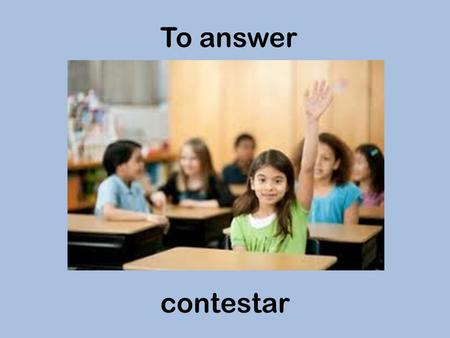 To answer contestar. To teach enseñar To arrive llegar.