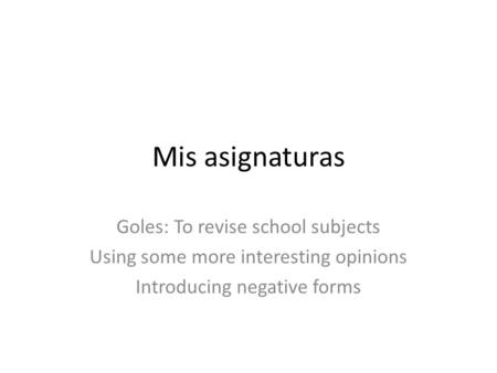 Mis asignaturas Goles: To revise school subjects Using some more interesting opinions Introducing negative forms.