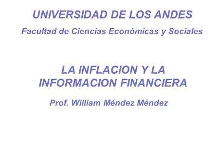 Prof. William Méndez M UNIVERSIDAD DE LOS ANDES Facultad de Ciencias Económicas y Sociales Prof. William Méndez Méndez LA INFLACION Y LA INFORMACION FINANCIERA.