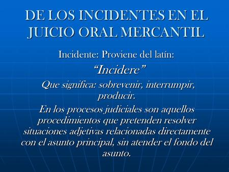 "DE LOS INCIDENTES EN EL JUICIO ORAL MERCANTIL Incidente: Proviene del latín: ""Incidere"" ""Incidere"" Que significa: sobrevenir, interrumpir, producir. Que."