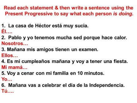 Read each statement & then write a sentence using the Present Progressive to say what each person is doing. 1. La casa de Héctor está muy sucia. Él…. 2.