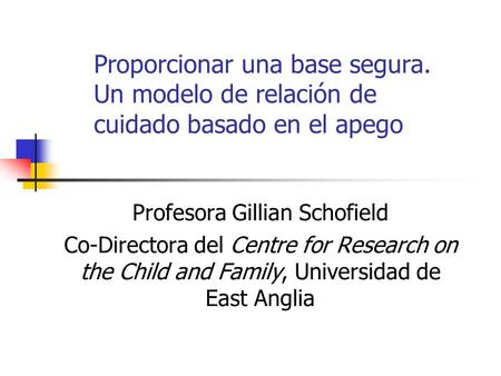 Proporcionar una base segura. Un modelo de relación de cuidado basado en el apego Profesora Gillian Schofield Co-Directora del Centre for Research on the.